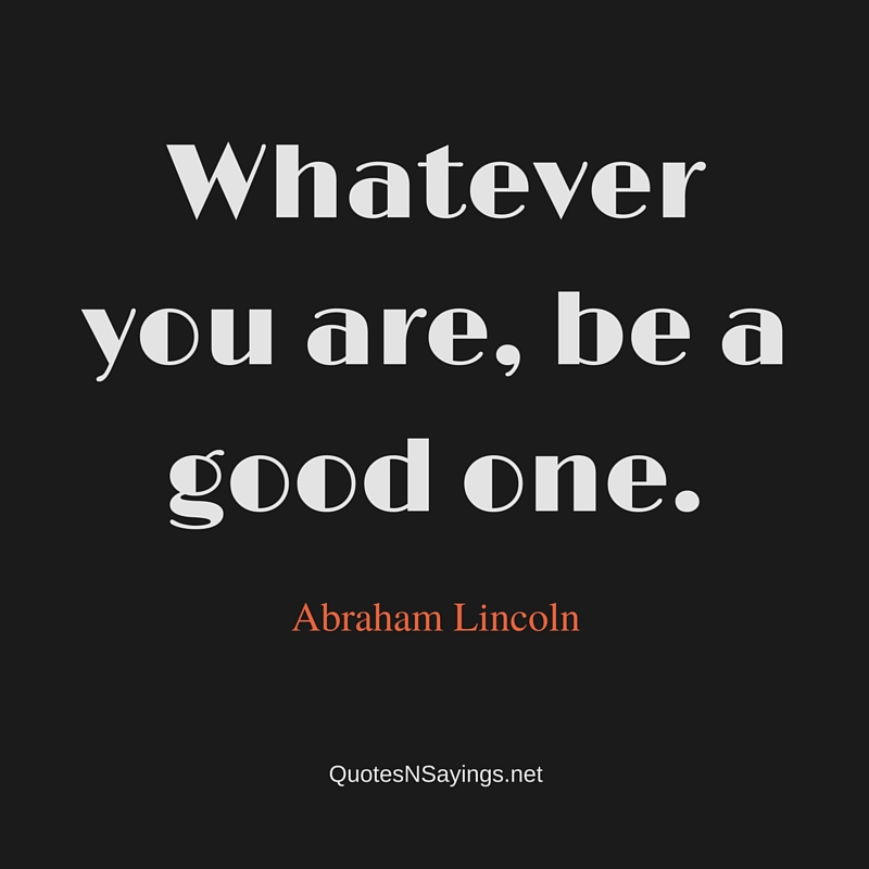 Whatever you are, be a good one. - Abraham Lincoln quote