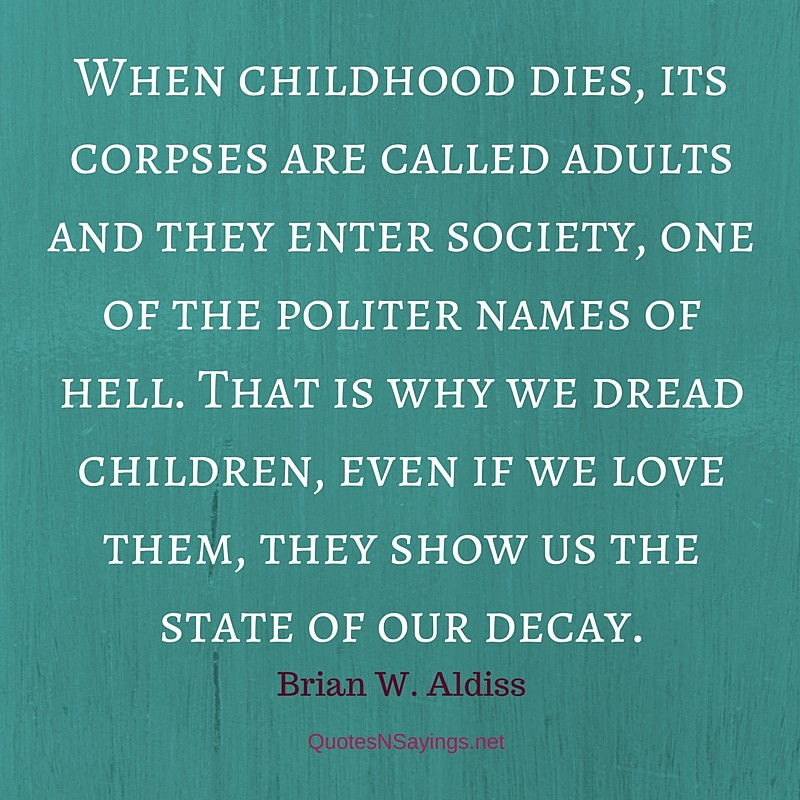 When childhood dies, its corpses are called adults and they enter society, one of the politer names of hell. That is why we dread children, even if we love them, they show us the state of our decay ~ Brian W. Aldiss depressing quote