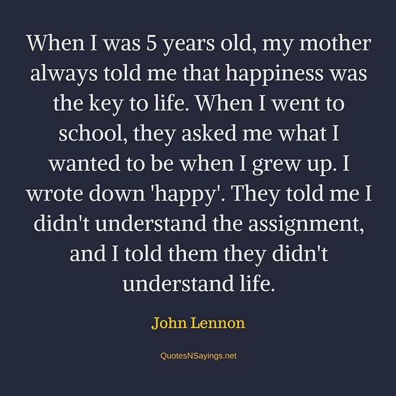 When I was 5 years old, my mother always told me that happiness was the key to life - John Lennon quote