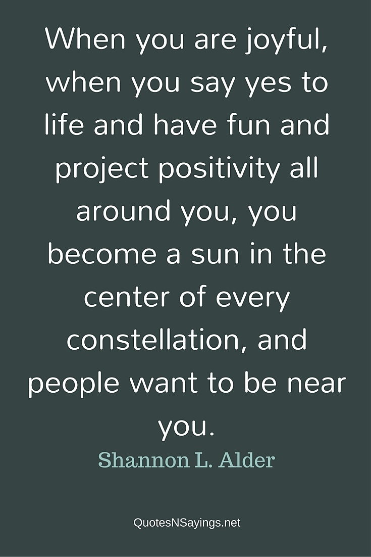 When you are joyful, when you say yes to life and have fun and project positivity - Shannon L. Alder quote