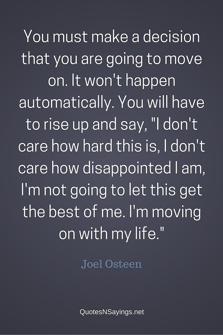 "You must make a decision that you are going to move on. It won't happen automatically. You will have to rise up and say, ""I don't care how hard this is, I don't care how disappointed I am, I'm not going to let this get the best of me. I'm moving on with my life."" - Joel Osteen quote"