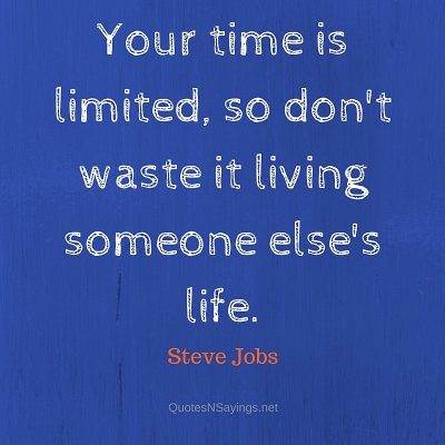 Steve Jobs – Your time is limited …