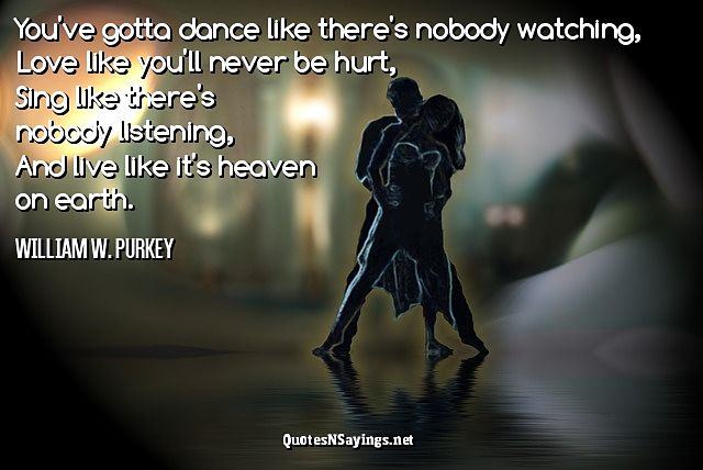 You've gotta dance like there's nobody watching - William W. Purkey quote