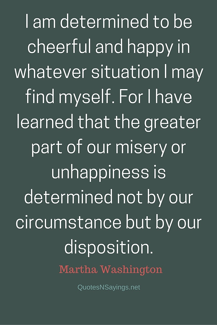 I am determined to be cheerful and happy in whatever situation I may find myself. - Martha Washington