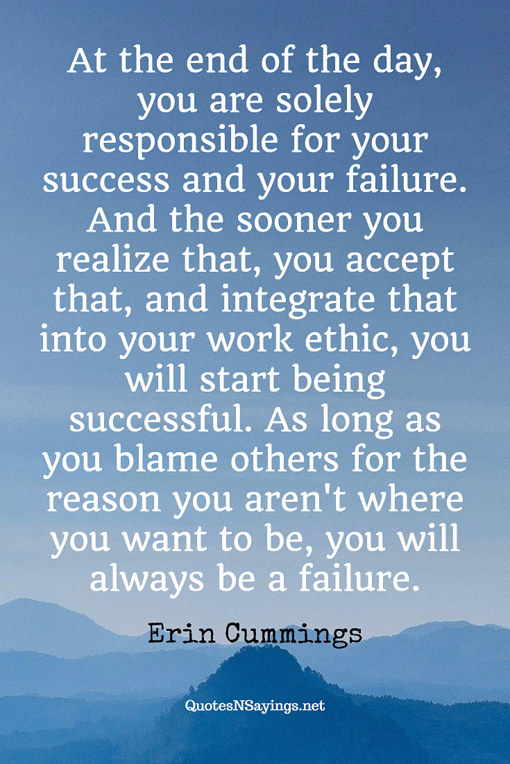 At the end of the day, you are solely responsible for your success and your failure. And the sooner you realize that, you accept that, and integrate that into your work ethic, you will start being successful. As long as you blame others for the reason you aren't where you want to be, you will always be a failure. - Erin Cummings quote