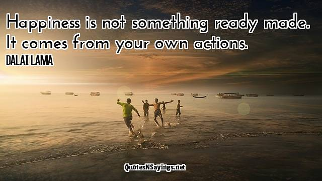 Happiness Is Not Something Ready Made-Quote