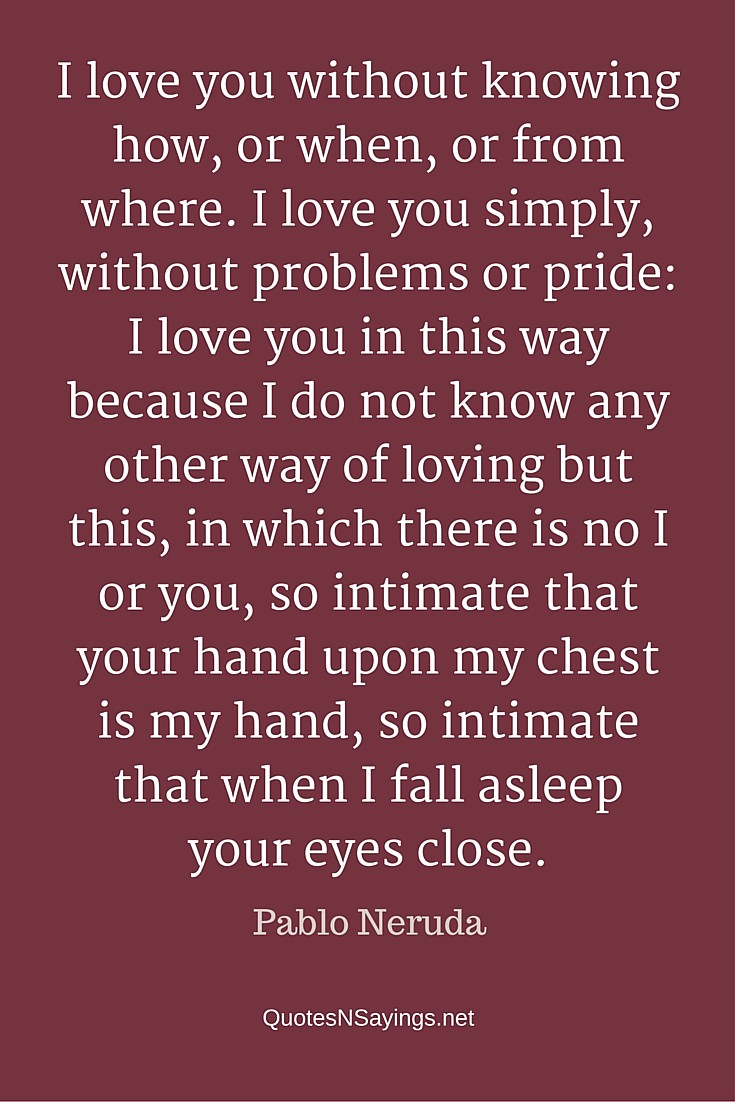 I love you without knowing - Pablo Neruda quote about love