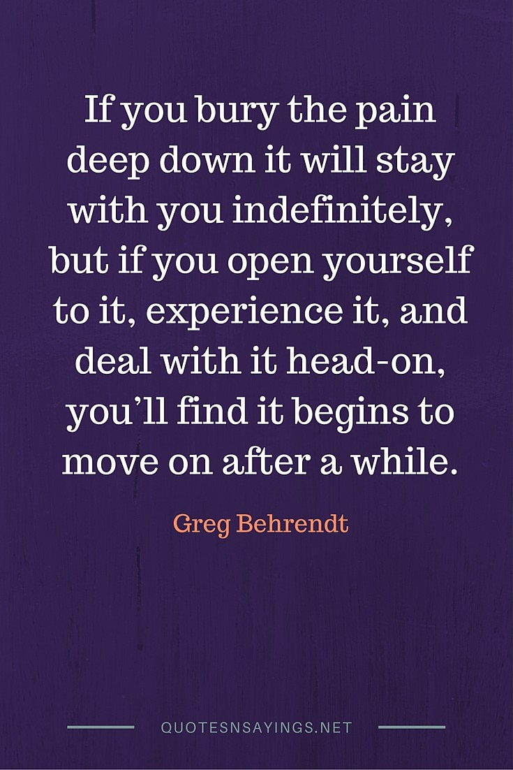If you bury the pain deep down it will stay with you indefinitely, but if you open yourself to it, experience it, and deal with it head-on, you'll find it begins to move on after a while - Greg Behrendt quote about moving on