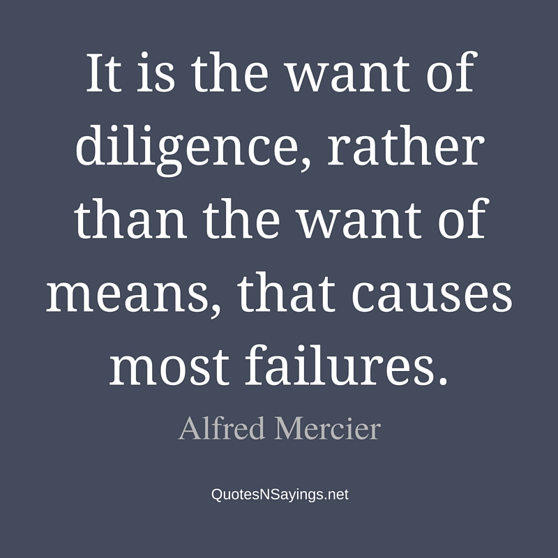 It is the want of diligence, rather than the want of means, that causes most failures. - Alfred Mercier quote