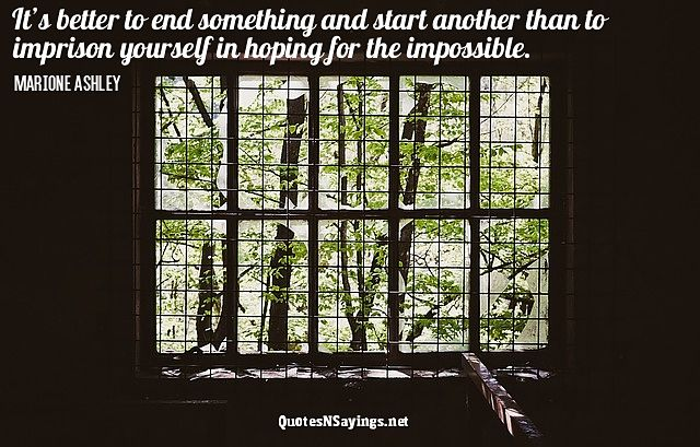 It's better to end something and start another than to imprison yourself in hoping for the impossible. - Marione Ashley quote
