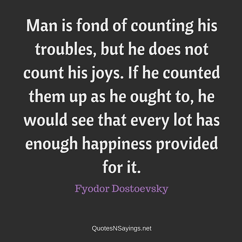 Man is fond of counting his troubles, but he does not count his joys. If he counted them up as he ought to, he would see that every lot has enough happiness provided for it ~ Fyodor Dostoevsky quote about happiness