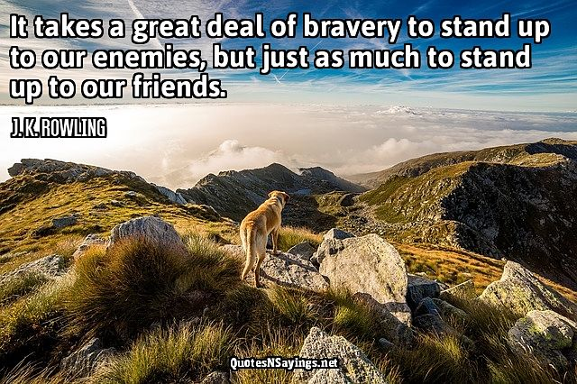 It takes a great deal of bravery - J. K. Rowling quote