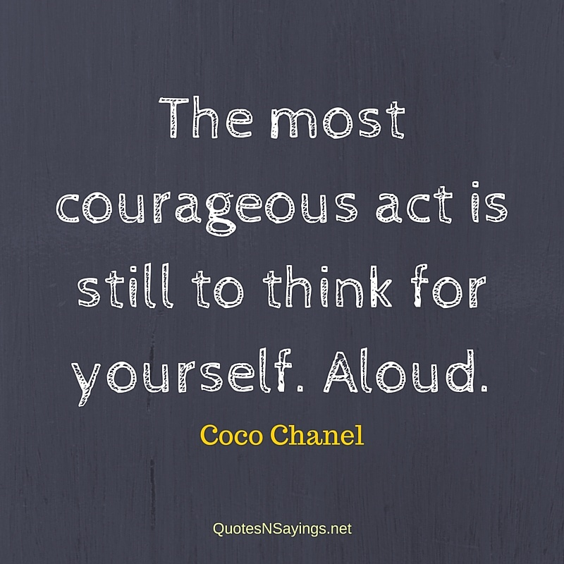 The most courageous act is still to think for yourself. Aloud. - Coco Chanel quote