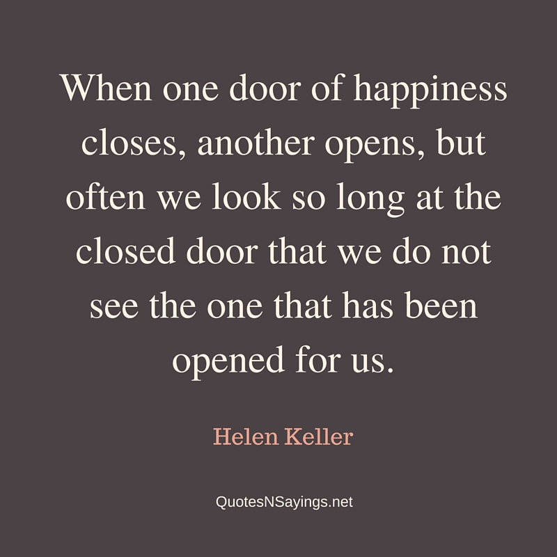 When one door of happiness closes, another opens, but often we look so long at the closed door that we do not see the one that has been opened for us ~ Helen Keller quote