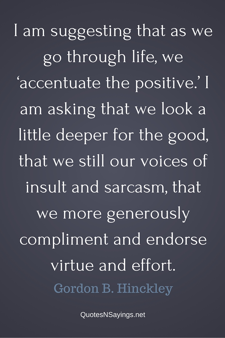 I am suggesting that as we go through life, we 'accentuate the positive.' - Gordon B Hinckley quote