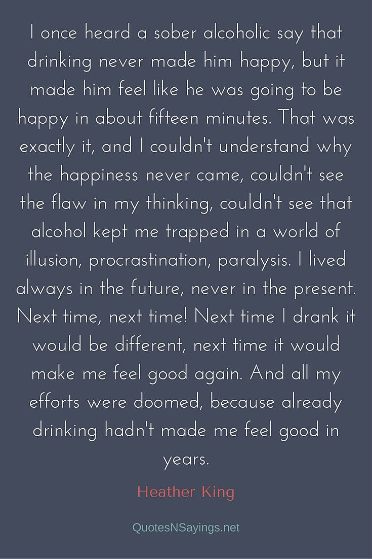 I once heard a sober alcoholic say that drinking never made him happy, but it made him feel like he was going to be happy in about fifteen minutes. That was exactly it, and I couldn't understand why the happiness never came, couldn't see the flaw in my thinking, couldn't see that alcohol kept me trapped in a world of illusion, procrastination, paralysis. I lived always in the future, never in the present. Next time, next time! Next time I drank it would be different, next time it would make me feel good again. And all my efforts were doomed, because already drinking hadn't made me feel good in years - Heather King quote