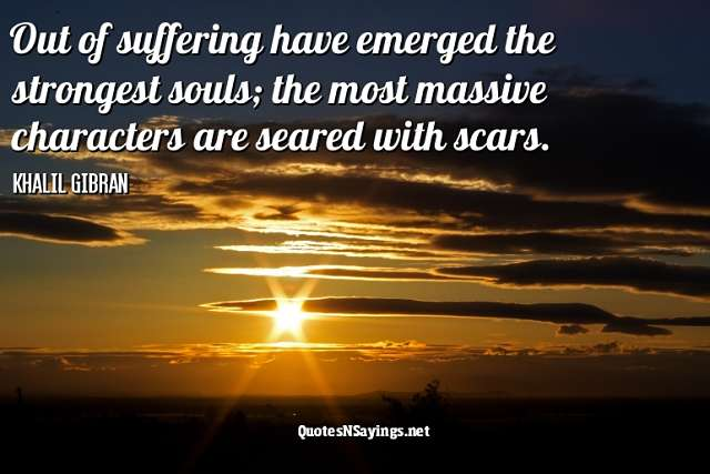 Out of suffering have emerged the strongest souls; the most massive characters are seared with scars - Kahlil Gibran Quote