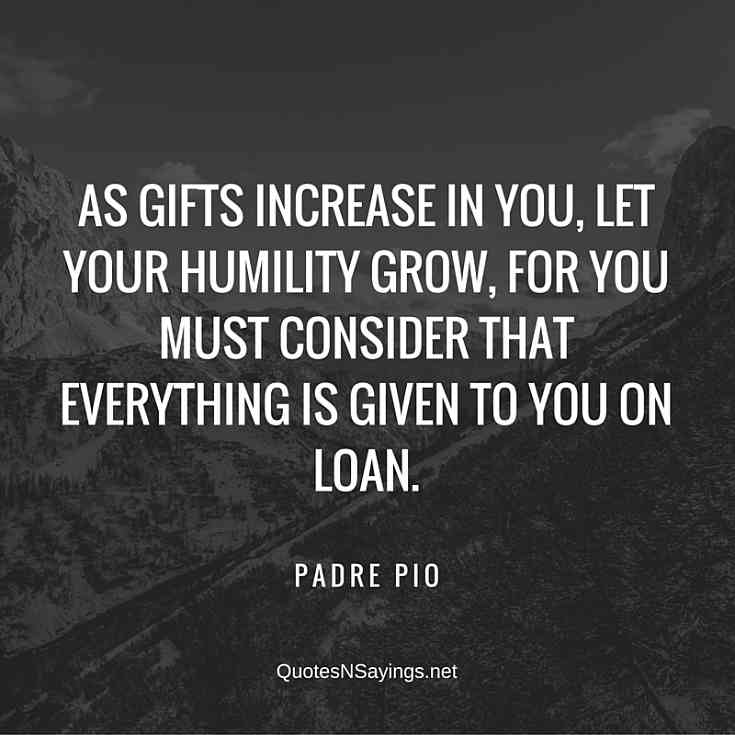 Padre Pio Quote - As gifts increase in you, let your humility grow, for you must consider that everything is given to you on loan.