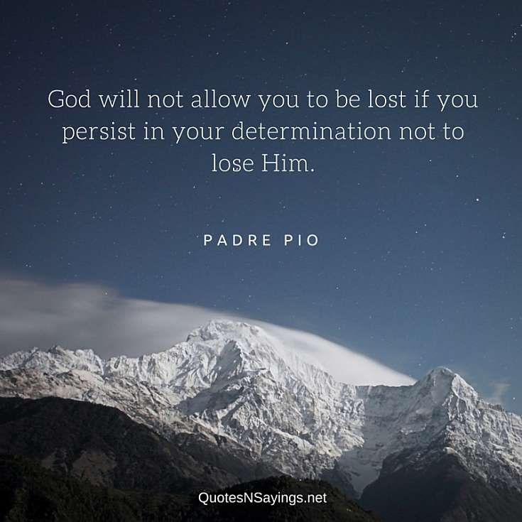Padre Pio Quote - God will not allow you to be lost if you persist in your determination not to lose Him.