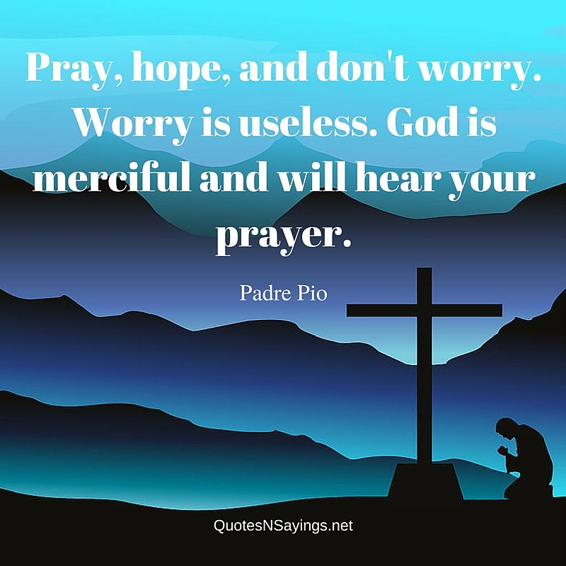 Pray, hope, and don't worry. Worry is useless. God is merciful and will hear your prayer. - Padre Pio quotes and sayings