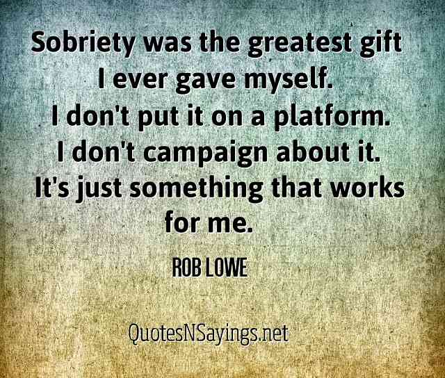 Sobriety was the greatest gift I ever gave myself. I don't put it on a platform. I don't campaign about it. It's just something that works for me - Rob Lowe quote