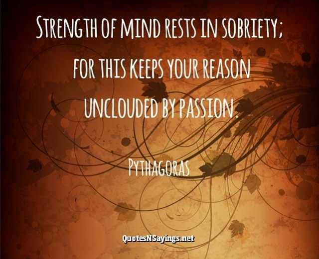 Strength of mind rests in sobriety; for this keeps your reason unclouded by passion - Pythagoras quote