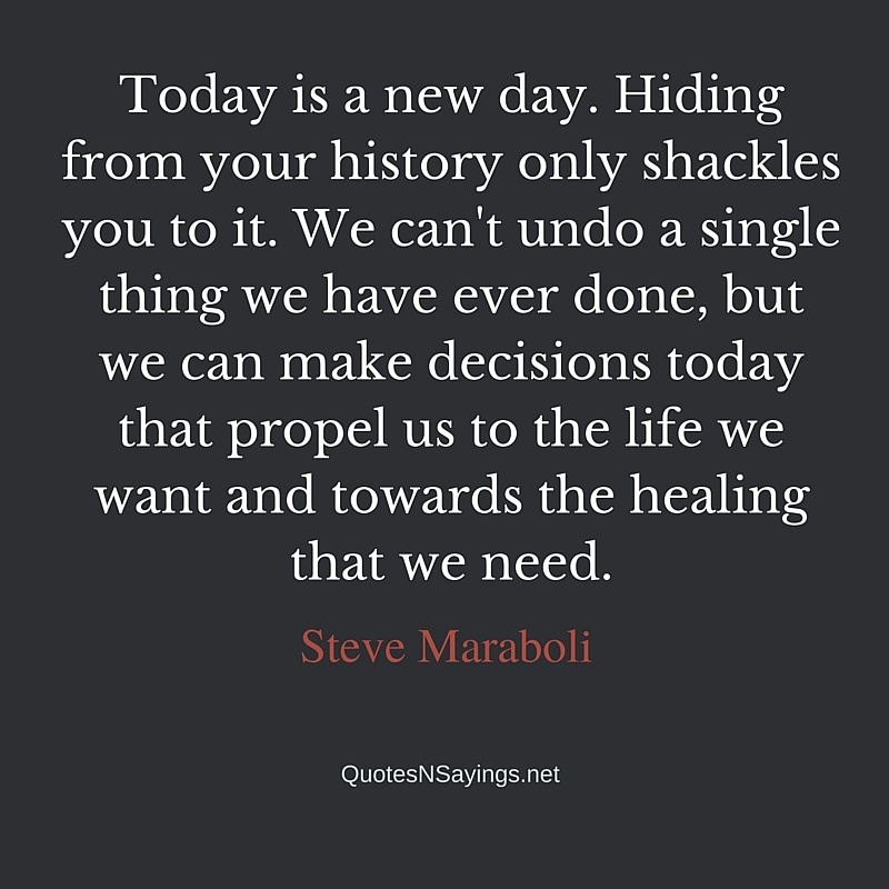 Today is a new day. Hiding from your history only shackles you to it. We can't undo a single thing we have ever done, but we can make decisions today that propel us to the life we want and towards the healing that we need - Steve Maraboli quote