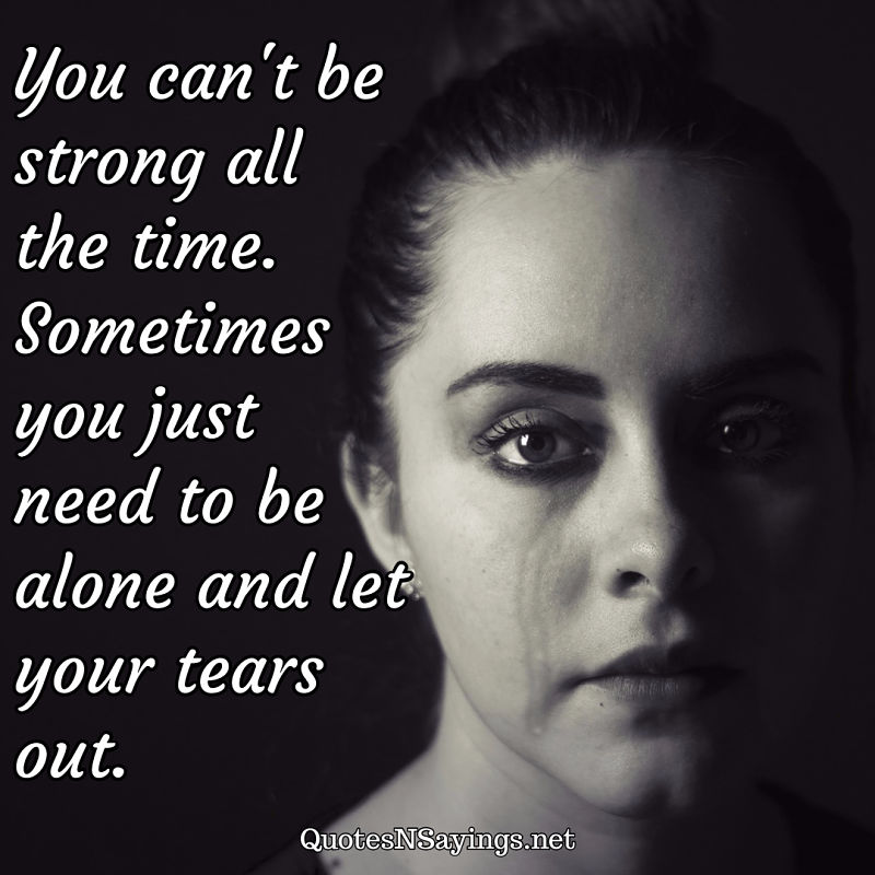 You can't be strong all the time. Sometimes you just need to be alone and let your tears out. - Anonymous quote