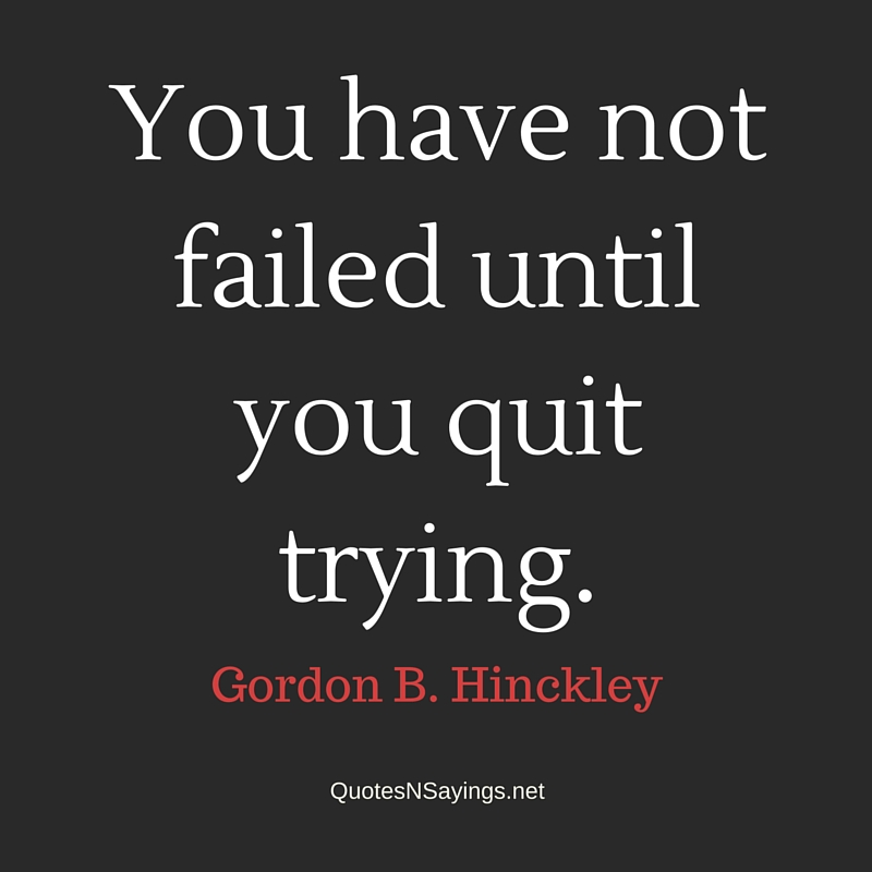 You have not failed until you quit trying - Gordon B Hinckley quote