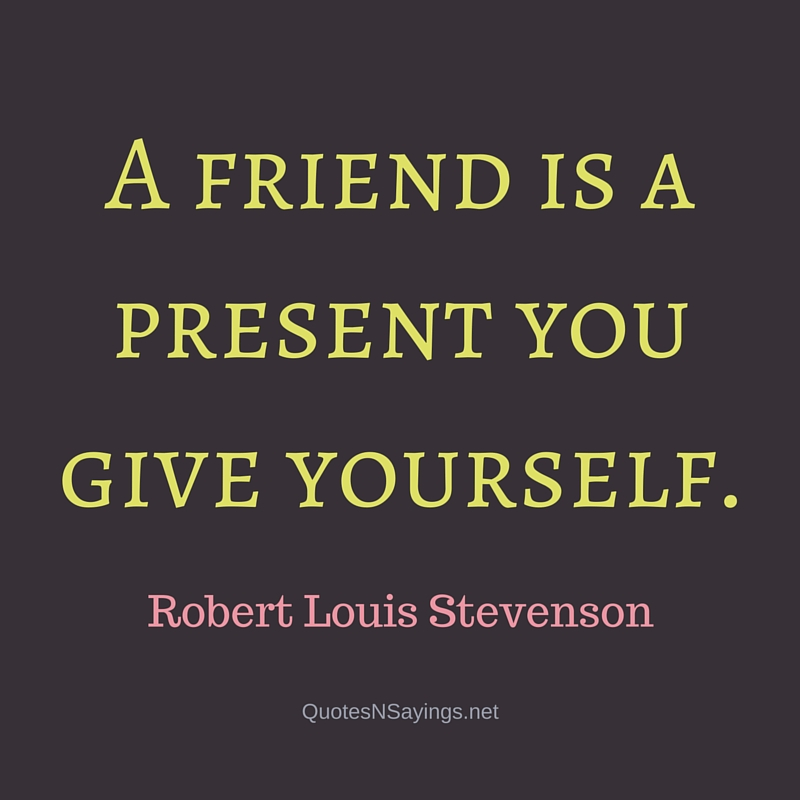 A friend is a present you give yourself. - Robert Louis Stevenson quote