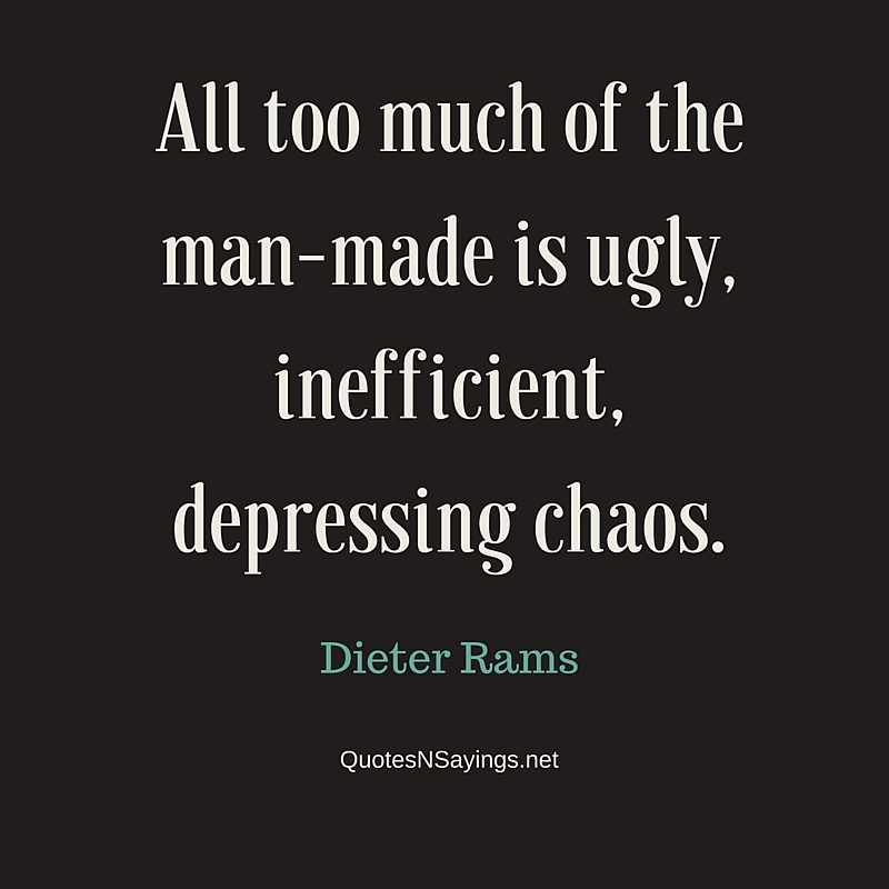 All too much of the man-made is ugly, inefficient, depressing chaos ~ Dieter Rams quote