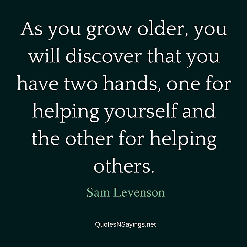 As you grow older, you will discover that you have two hands, one for helping yourself and the other for helping others. - Sam Levenson quote