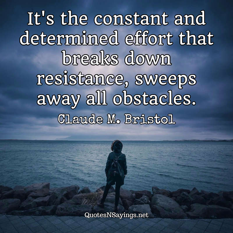 It's the constant and determined effort that breaks down resistance, sweeps away all obstacles. - Claude M. Bristol quote