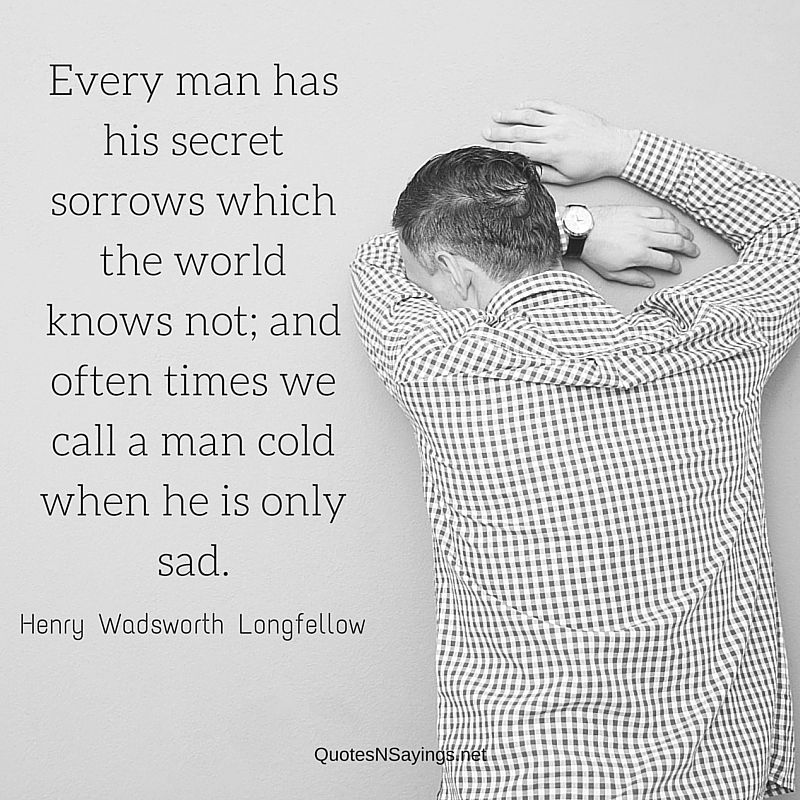 Every man has his secret sorrows which the world knows not; and often times we call a man cold when he is only sad ~ Henry Wadsworth Longfellow quote