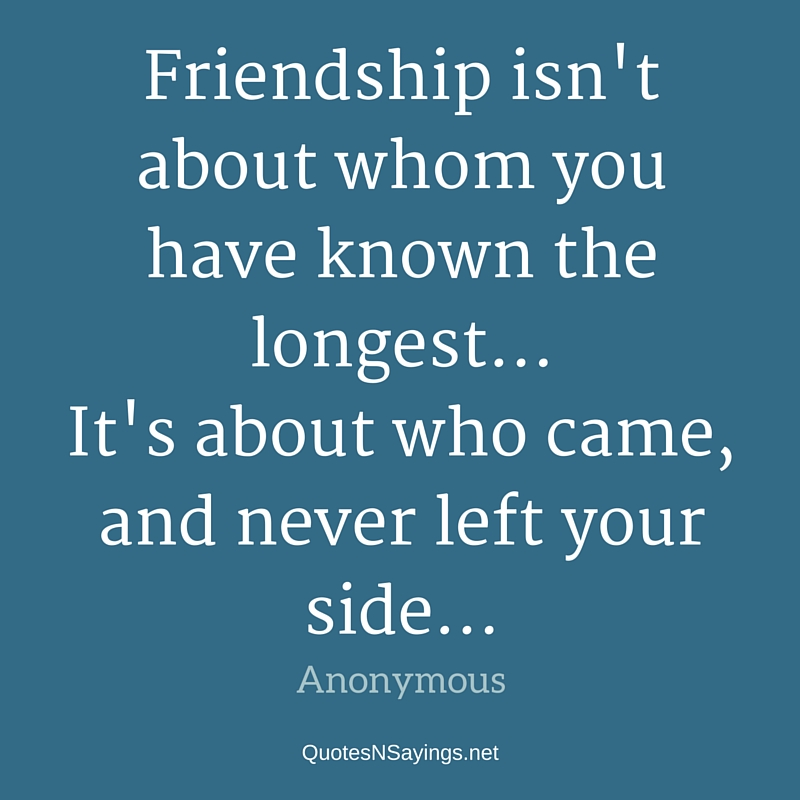 Friendship isn't about whom you have known the longest. - Anonymous quote about friendship