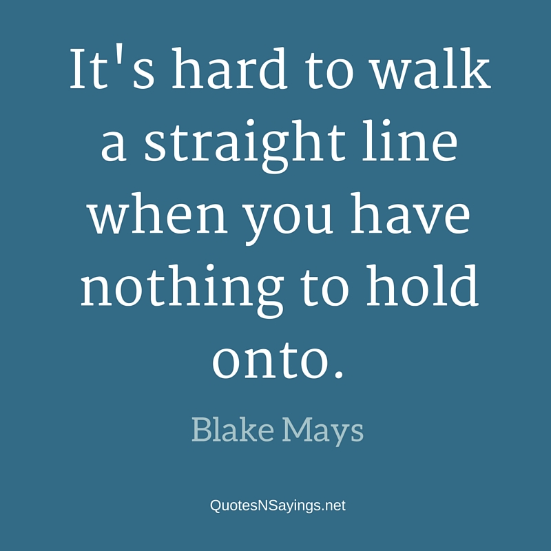 It's hard to walk a straight line when you have nothing to hold onto - Blake Mays quote