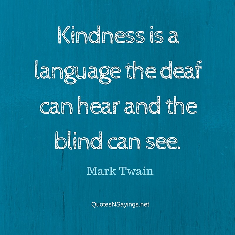 Kindness is a language the deaf can hear and the blind can see. - Mark Twain Quote