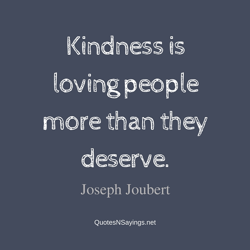 Kindness is loving people more than they deserve. - Joseph Joubert quote