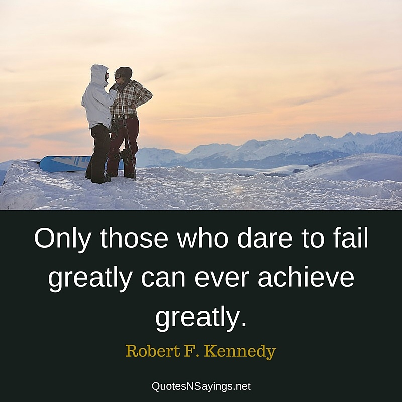 Only those who dare to fail greatly can ever achieve greatly. - Robert F. Kennedy quote
