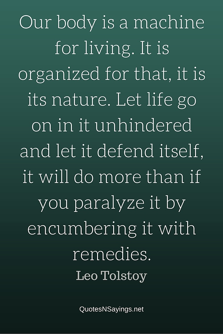 Our body is a machine for living. It is organized for that, it is its nature. Let life go on in it unhindered and let it defend itself, it will do more than if you paralyze it by encumbering it with remedies - Leo Tolstoy quote
