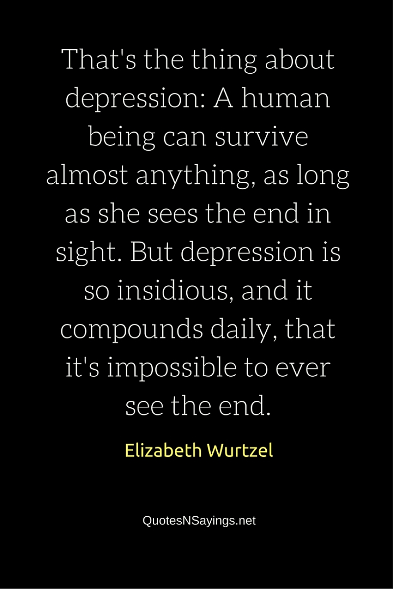 That's the thing about depression: A human being can survive almost anything, as long as she sees the end in sight. But depression is so insidious, and it compounds daily, that it's impossible to ever see the end - Elizabeth Wurtzel quote