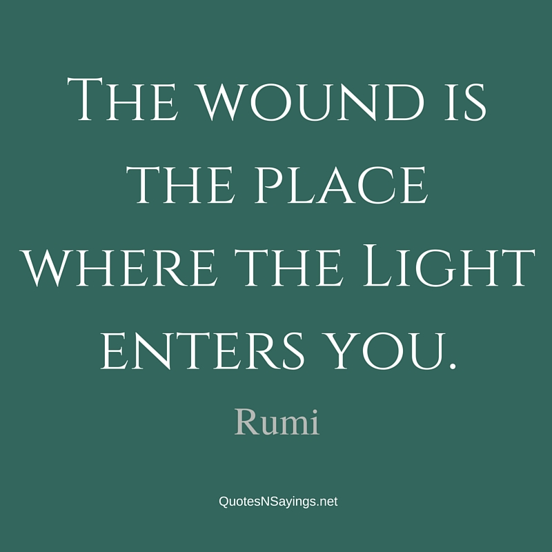 The wound is the place where the Light enters you - Rumi quote
