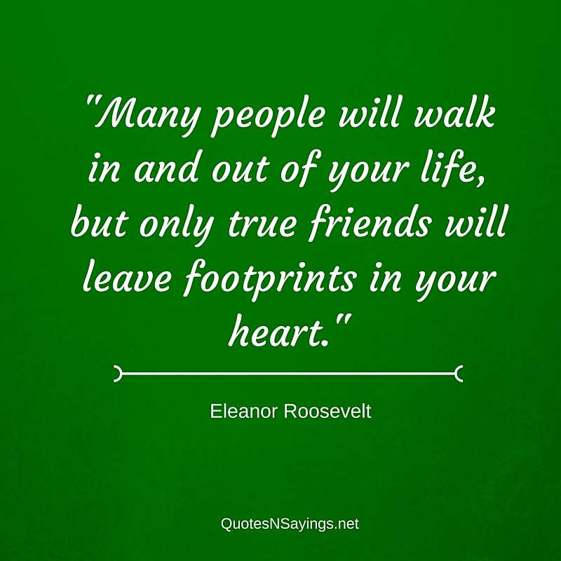 Many people will walk in and out of your life, but only true friends will leave footprints in your heart. - Eleanor Roosevelt quote