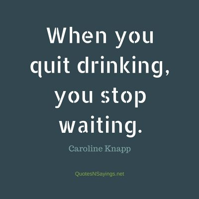 Caroline Knapp – When you quit drinking …