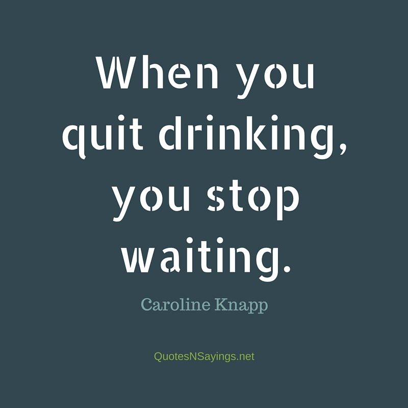 When you quit drinking, you stop waiting - Caroline Knapp quote about sobriety