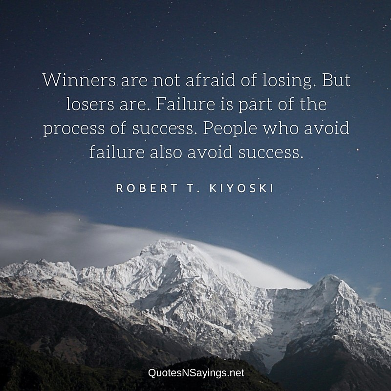 Winners are not afraid of losing. But losers are. Failure is part of the process of success. People who avoid failure also avoid success - Robert T. Kiyoski quote
