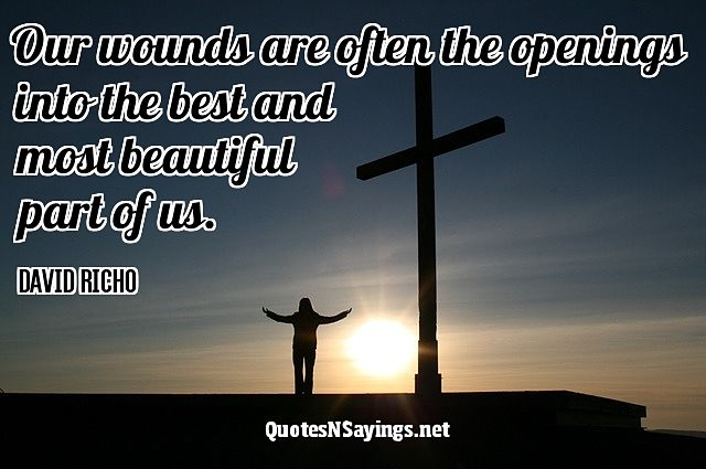 Our wounds are often the openings into the best and most beautiful part of us - David Richo quote