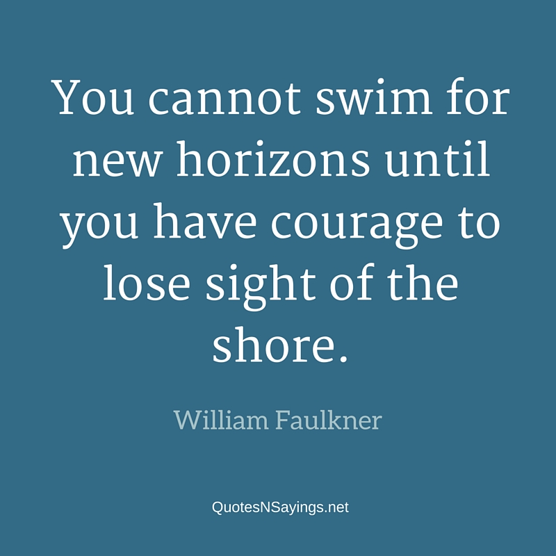 You cannot swim for new horizons until you have courage to lose sight of the shore - William Faulkner quote