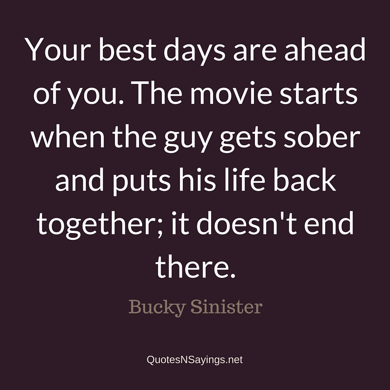 Your best days are ahead of you. The movie starts when the guy gets sober and puts his life back together; it doesn't end there - Bucky Sinister quote about sobriety