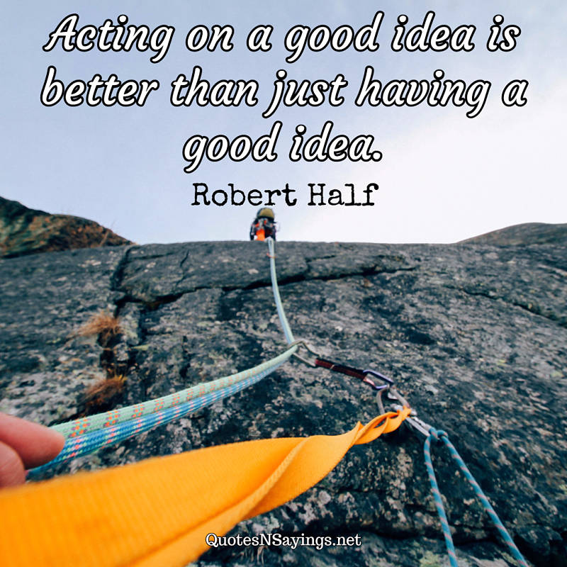 Acting on a good idea is better than just having a good idea. - Robert Half quote